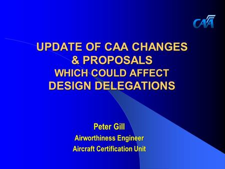 UPDATE OF CAA CHANGES & PROPOSALS WHICH COULD AFFECT DESIGN DELEGATIONS Peter Gill Airworthiness Engineer Aircraft Certification Unit.