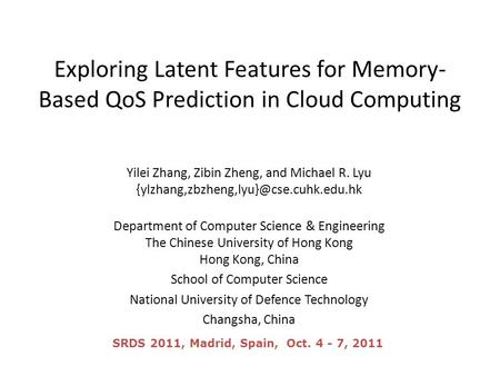 Exploring Latent Features for Memory- Based QoS Prediction in Cloud Computing Yilei Zhang, Zibin Zheng, and Michael R. Lyu