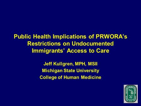 Public Health Implications of PRWORA's Restrictions on Undocumented Immigrants' Access to Care Jeff Kullgren, MPH, MSII Michigan State University College.