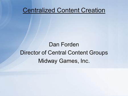 Centralized Content Creation Dan Forden Director of Central Content Groups Midway Games, Inc.