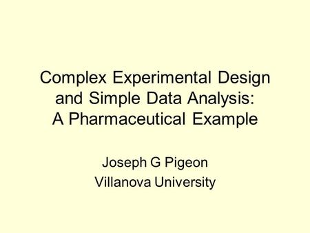 Complex Experimental Design and Simple Data Analysis: A Pharmaceutical Example Joseph G Pigeon Villanova University.
