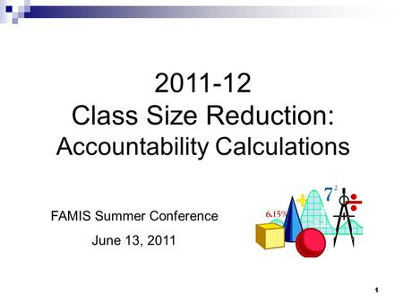 1 2011-12 Class Size Reduction: Accountability Calculations FAMIS Summer Conference June 13, 2011.