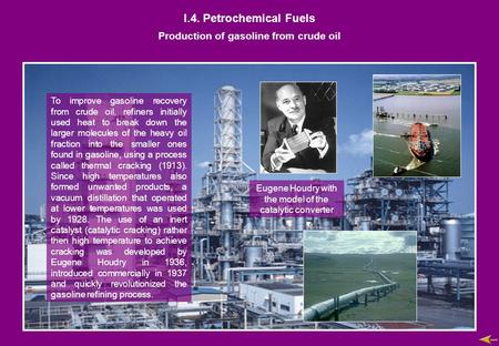 I.4. Petrochemical Fuels Production of gasoline from crude oil To improve gasoline recovery from crude oil, refiners initially used heat to break down.