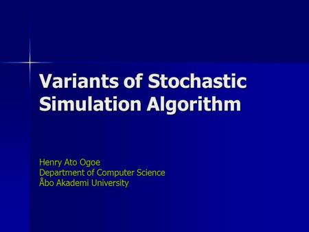 Variants of Stochastic Simulation Algorithm Henry Ato Ogoe Department of Computer Science Åbo Akademi University.