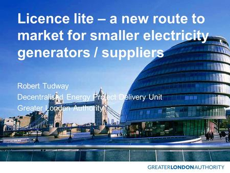 Licence lite – a new route to market for smaller electricity generators / suppliers Robert Tudway Decentralised Energy Project Delivery Unit Greater London.