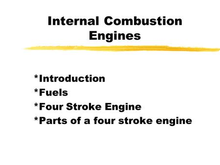 Internal Combustion Engines *Introduction *Fuels *Four Stroke Engine *Parts of a four stroke engine.