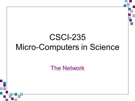 CSCI-235 Micro-Computers in Science The Network. Network Fundamentals A computer network consists of two or more computers linked together to exchange.