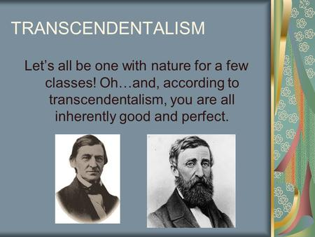 TRANSCENDENTALISM Let's all be one with nature for a few classes! Oh…and, according to transcendentalism, you are all inherently good and perfect.