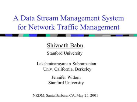 A Data Stream Management System for Network Traffic Management Shivnath Babu Stanford University Lakshminarayanan Subramanian Univ. California, Berkeley.