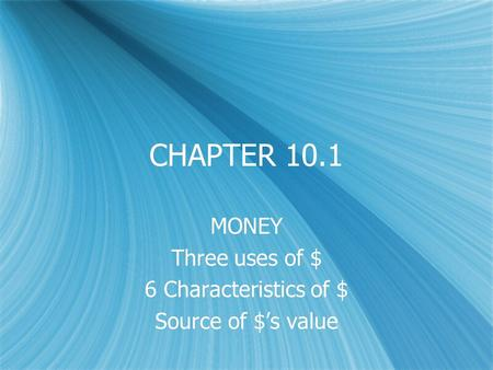 CHAPTER 10.1 MONEY Three uses of $ 6 Characteristics of $ Source of $'s value MONEY Three uses of $ 6 Characteristics of $ Source of $'s value.