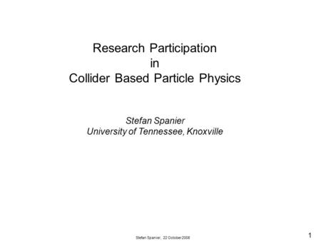 1 Stefan Spanier, 22 October 2008 Research Participation in Collider Based Particle Physics Stefan Spanier University of Tennessee, Knoxville.