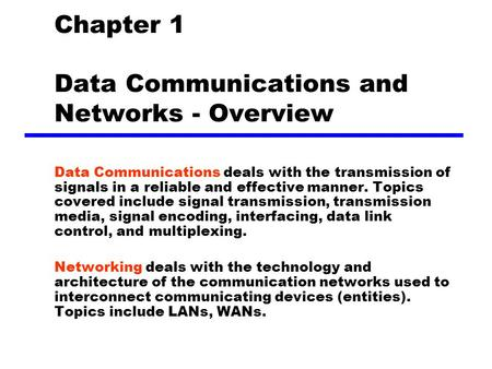 Chapter 1 Data Communications and Networks - Overview Data Communications deals with the transmission of signals in a reliable and effective manner. Topics.