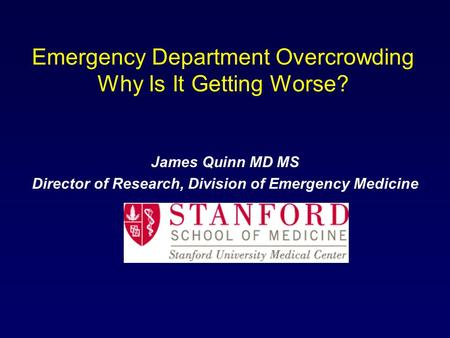 Emergency Department Overcrowding Why Is It Getting Worse? James Quinn MD MS Director of Research, Division of Emergency Medicine.