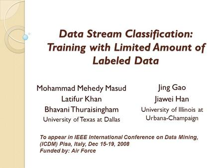 Data Stream Classification: Training with Limited Amount of Labeled Data Mohammad Mehedy Masud Latifur Khan Bhavani Thuraisingham University of Texas at.