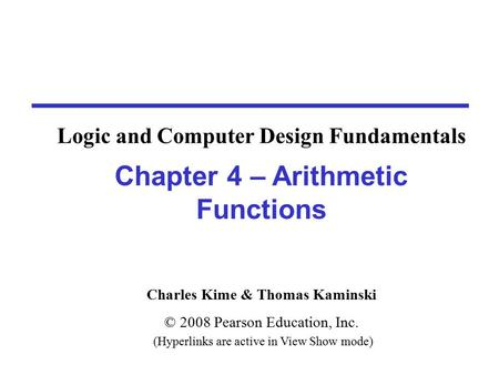 Charles Kime & Thomas Kaminski © 2008 Pearson Education, Inc. (Hyperlinks are active in View Show mode) Chapter 4 – Arithmetic Functions Logic and Computer.