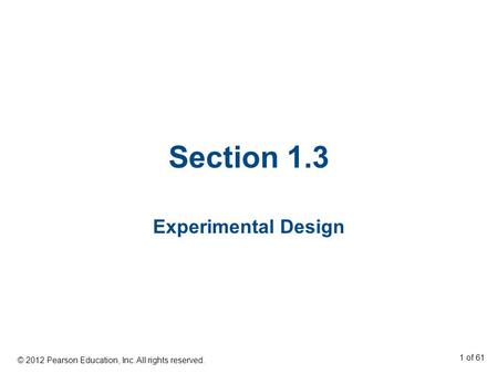 Section 1.3 Experimental Design © 2012 Pearson Education, Inc. All rights reserved. 1 of 61.