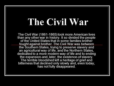 The Civil War The Civil War (1861-1865) took more American lives than any other war in history. It so divided the people of the United States that in some.