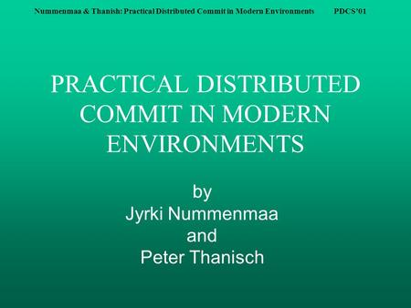 Nummenmaa & Thanish: Practical Distributed Commit in Modern Environments PDCS'01 PRACTICAL DISTRIBUTED COMMIT IN MODERN ENVIRONMENTS by Jyrki Nummenmaa.