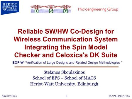 Reliable SW/HW Co-Design for Wireless Communication System Integrating the Spin Model Checker and Celoxica's DK Suite Stefanos Skoulaxinos School of EPS.