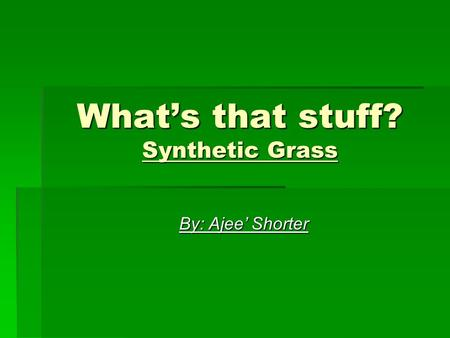 What's that stuff? Synthetic Grass By: Ajee' Shorter.