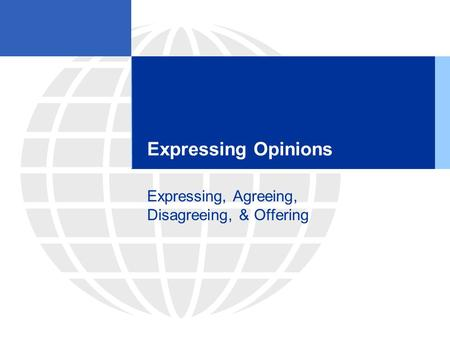 Expressing Opinions Expressing, Agreeing, Disagreeing, & Offering.