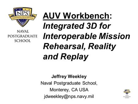 AUV Workbench: Integrated 3D for Interoperable Mission Rehearsal, Reality and Replay Jeffrey Weekley Naval Postgraduate School, Monterey, CA USA