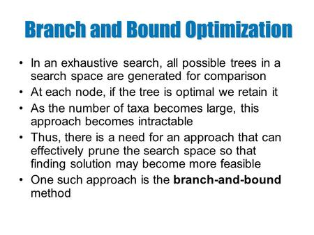 Branch and Bound Optimization In an exhaustive search, all possible trees in a search space are generated for comparison At each node, if the tree is optimal.