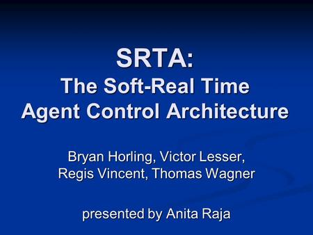 SRTA: The Soft-Real Time Agent Control Architecture Bryan Horling, Victor Lesser, Regis Vincent, Thomas Wagner presented by Anita Raja.
