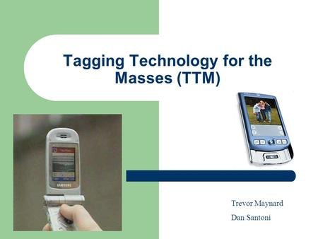 Tagging Technology for the Masses (TTM) Trevor Maynard Dan Santoni.