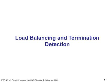 1 Load Balancing and Termination Detection ITCS 4/5145 Parallel Programming, UNC-Charlotte, B. Wilkinson, 2009.