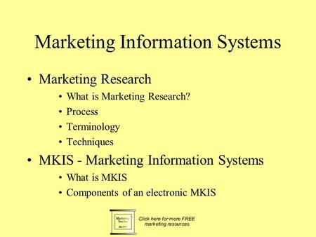 Marketing Information Systems Marketing Research What is Marketing Research? Process Terminology Techniques MKIS - Marketing Information Systems What.