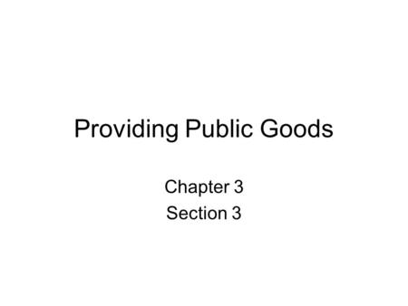 Providing Public Goods Chapter 3 Section 3 Public good –shared good or service for which it would be impractical to or inefficient to make consumers.