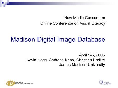 Madison Digital Image Database April 5-6, 2005 Kevin Hegg, Andreas Knab, Christina Updike James Madison University New Media Consortium Online Conference.