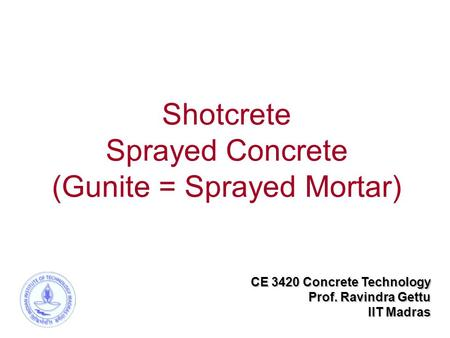 Shotcrete Sprayed Concrete (Gunite = Sprayed Mortar) CE 3420 Concrete Technology Prof. Ravindra Gettu IIT Madras.