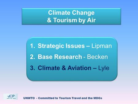 UNWTO - Committed to Tourism Travel and the MDGs Climate Change & Tourism by Air Climate Change & Tourism by Air 1.Strategic Issues – Lipman 2.Base Research.