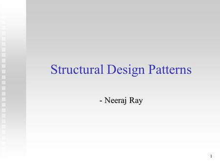 1 Structural Design Patterns - Neeraj Ray. 2 Structural Patterns - Overview n Adapter n Bridge n Composite n Decorator.