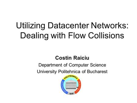 Utilizing Datacenter Networks: Dealing with Flow Collisions Costin Raiciu Department of Computer Science University Politehnica of Bucharest.