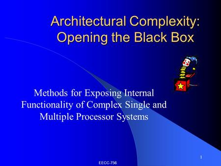 1 Architectural Complexity: Opening the Black Box Methods for Exposing Internal Functionality of Complex Single and Multiple Processor Systems EECC-756.