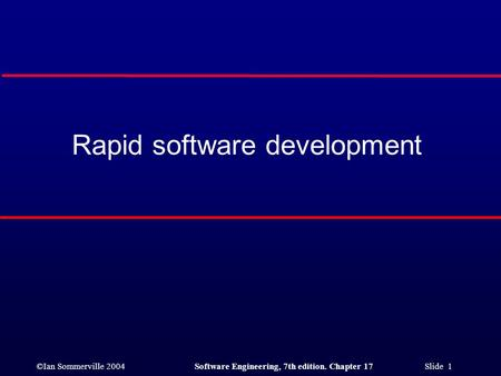 ©Ian Sommerville 2004Software Engineering, 7th edition. Chapter 17 Slide 1 Rapid software development.