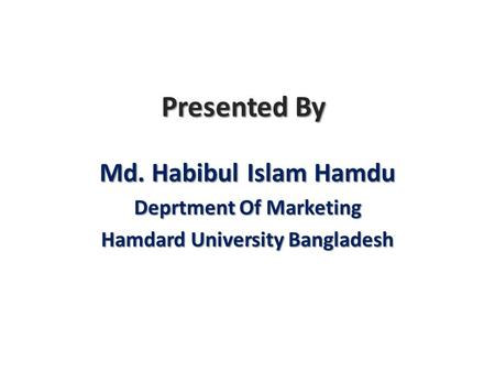 Presented By Md. Habibul Islam Hamdu Deprtment Of Marketing Hamdard University Bangladesh.