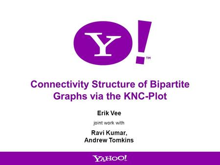 1 Connectivity Structure of Bipartite Graphs via the KNC-Plot Erik Vee joint work with Ravi Kumar, Andrew Tomkins.