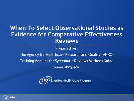 When To Select Observational Studies as Evidence for Comparative Effectiveness Reviews Prepared for: The Agency for Healthcare Research and Quality (AHRQ)