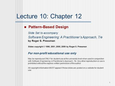 1 Lecture 10: Chapter 12 Pattern-Based Design Slide Set to accompany Software Engineering: A Practitioner's Approach, 7/e by Roger S. Pressman Slides copyright.