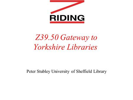 Z39.50 Gateway to Yorkshire Libraries Peter Stubley University of Sheffield Library.