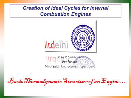 Creation of Ideal Cycles for Internal Combustion Engines P M V Subbarao Professor Mechanical Engineering Department Basic Thermodynamic Structure of an.