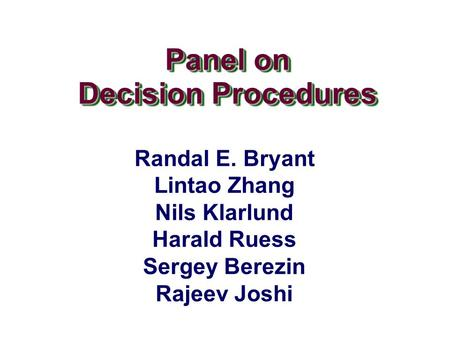 Panel on Decision Procedures Panel on Decision Procedures Randal E. Bryant Lintao Zhang Nils Klarlund Harald Ruess Sergey Berezin Rajeev Joshi.