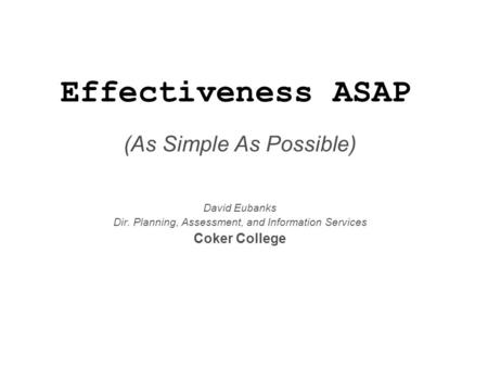 Effectiveness ASAP (As Simple As Possible) David Eubanks Dir. Planning, Assessment, and Information Services Coker College.