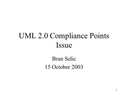 1 UML 2.0 Compliance Points Issue Bran Selic 15 October 2003.