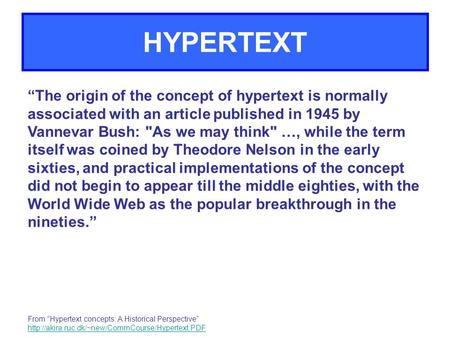 "HYPERTEXT ""The origin of the concept of hypertext is normally associated with an article published in 1945 by Vannevar Bush: As we may think …, while."