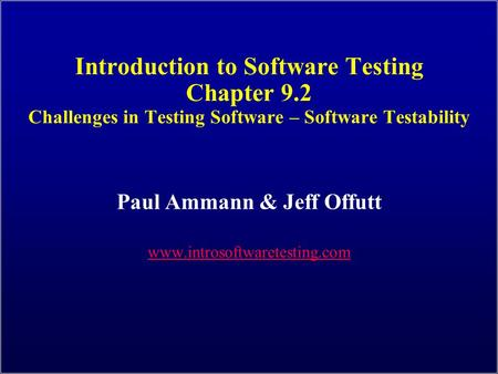 Introduction to Software Testing Chapter 9.2 Challenges in Testing Software – Software Testability Paul Ammann & Jeff Offutt www.introsoftwaretesting.com.